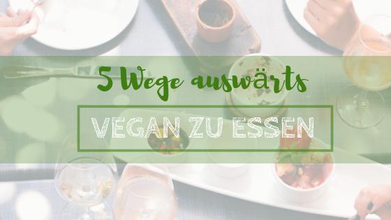5 Wege auswaerts vegan zu essen