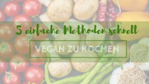 5 einfache Methoden schnell vegan zu kochen