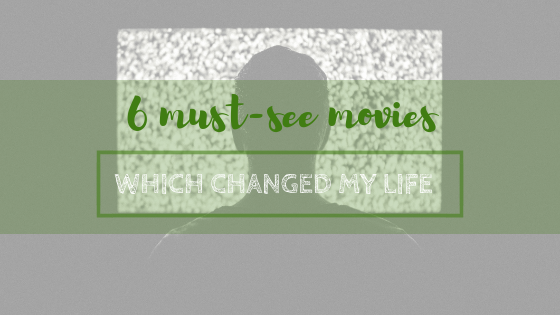6 must-see movies which changed my life